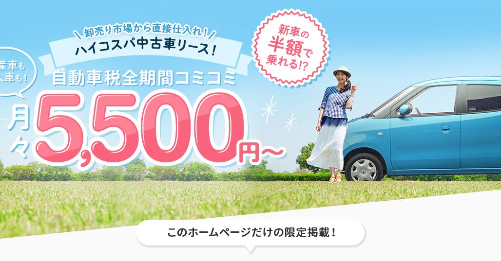 新車の半額で乗れる 税金・メンテコミコミ マイカーリース・中古車リース 月々5500円〜